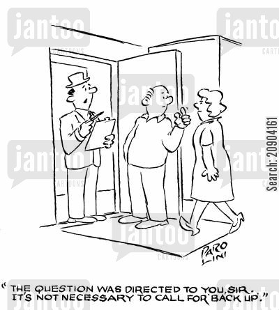 back-up cartoon humor: 'The question was directed to you, Sir. It's not necessary to call for 'back up'.'