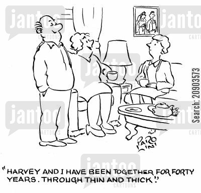 thick and thin cartoon humor: 'Harvey and I have been together for forty years. Through thin and thick.'