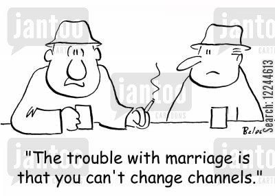 change channel cartoon humor: 'The trouble with marriage is that you can't change channels.'