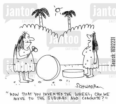 suburbs cartoon humor: 'Now that you've invented the wheel, can we move to the suburbs and commute?'