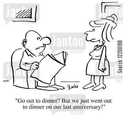 reluctant cartoon humor: Go out to dinner? but we just went out to dinner on our last anniversary!