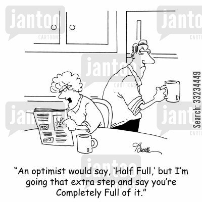 full of it cartoon humor: 'An optimist would say, 'Half Full,' but I'm going that extra step and say you're Completely Full of it.'