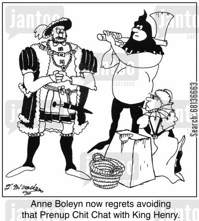prenuptial agreements cartoon humor: 'Anne Boleyn now regrets avoiding that Prenup Chit Chat with King Henry.'