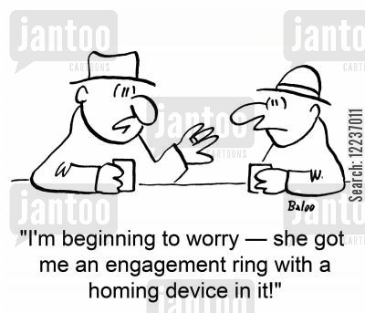 tracking device cartoon humor: 'I'm beginning to worry -- she got me an engagement ring with a homing device in it!'