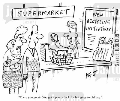 old bags cartoon humor: Supermarkets You get a penny back for bringing an old bag.