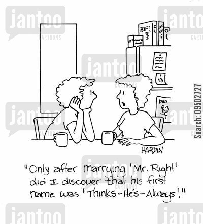 mr cartoon humor: 'Only after marrying 'Mr. Right' did I discover that his first name was 'thinks-he's always'.'