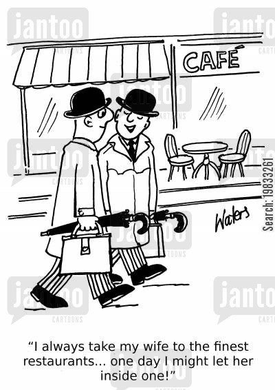 fine dining cartoon humor: 'I always take my wife to the finest restaurants... one day I might let her inside one!'