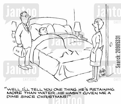 tight fisted cartoon humor: 'Well, I'll tell you one thing. He's retaining more than water. He hasn't given me a dime since Christmas!'
