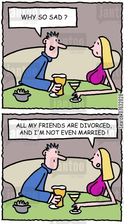 picking up cartoon humor: Why so sad? All my friends are divorced and I'm not even married!