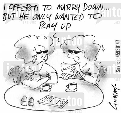 marrying down cartoon humor: I offered to marry down...but he only wanted to play up.