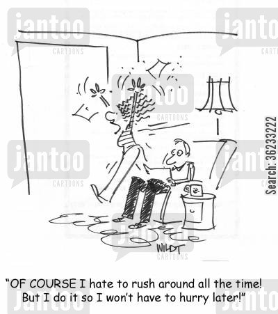 hurrying cartoon humor: Of COURSE I hate to rush around all the time! But I do it so I won't have to hurry later!