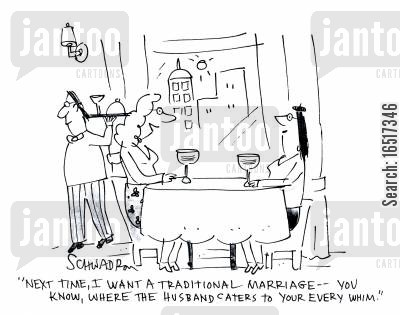 needed cartoon humor: 'Next time, I want a traditional marriage -- you know, where the husband caters to your every whim.'