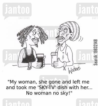 song lyric cartoon humor: 'My woman, she gone and left me and took me 'SKY-TV' dish with her... No woman, no sky!'