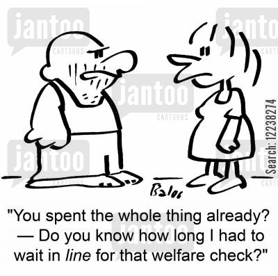 stand in line cartoon humor: 'You spent the whole thing already? †Do you know how long I had to wait in line for that welfare check?'