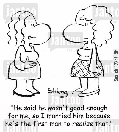 realization cartoon humor: 'He said he wasn't good enough for me, so I married him because he's the first man to realize that.'
