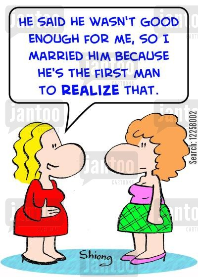 good enough cartoon humor: 'He said he wasn't good enough for me, so I married him because he's the first man to realize that.'