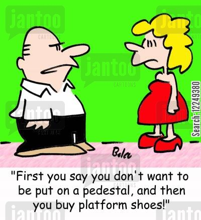 platforms cartoon humor: 'First you say you don't want to be put on a pedestal, and then you buy platform shoes!'