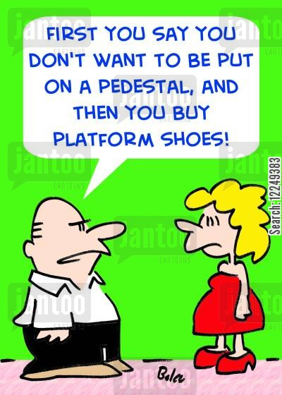 platform shoes cartoon humor: 'First you say you don't want to be put on a pedestal, and then you buy platform shoes!'