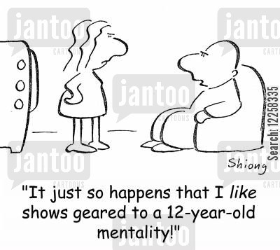 tweenager cartoon humor: 'It just so happens that I LIKE shows geared to a 12-year-old mentality!'
