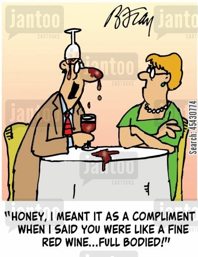 full bodied cartoon humor: 'Honey, I meant it as a compliment when I said you were like a fine red wine...full bodied!'