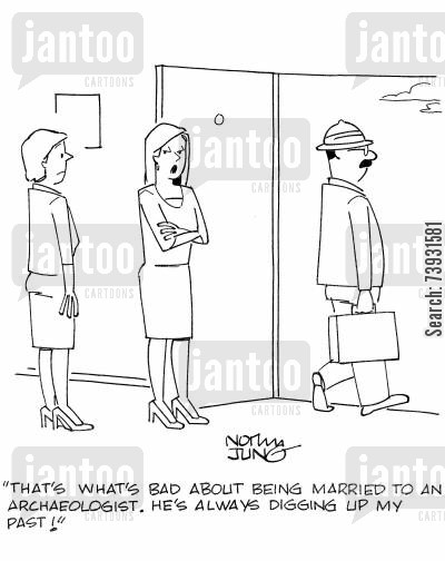 personal history cartoon humor: 'That's what's bad about being married to an archaeologist. He's always digging up my past!'