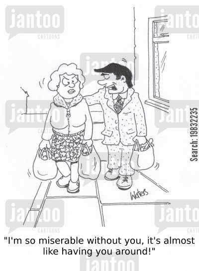 happy marriage cartoon humor: 'I'm so miserable without you, it's almost like having you around!'