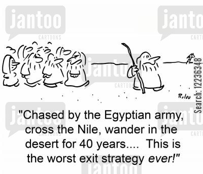 exit strategies cartoon humor: 'Chased by the Egyptian army, cross the Nile, wander in the desert for 40 years.... This is the worst exit strategy EVER!'