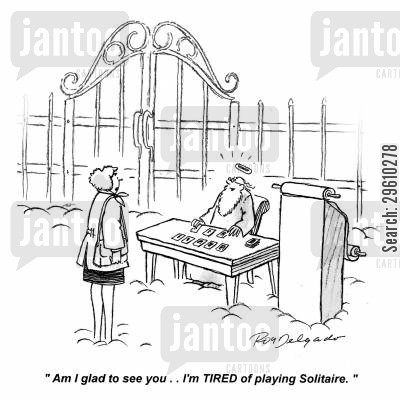 glad cartoon humor: 'Am I glad to see you.. I'm TIRED of playing Solitaire.'