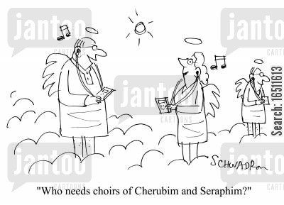 seraphim cartoon humor: 'Who needs choirs of Cherubim and Seraphim?'