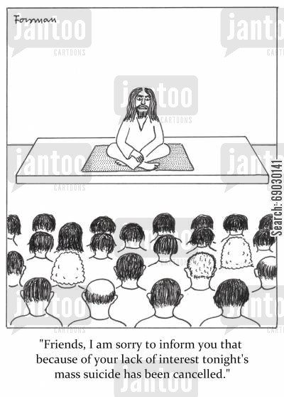 cults cartoon humor: 'Friends, I am sorry to inform you that because of your lack of interest tonight's mass suicide has been cancelled.'