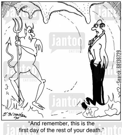 eternal punishments cartoon humor:  'And remember, this is the first day of the rest of your death.'
