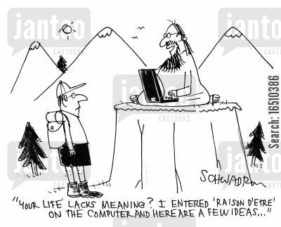 reason to live cartoon humor: 'Your life lacks meaning I entered 'raison d'etre' on the computer and here are a few ideas...'