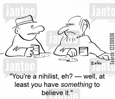 nihilist cartoon humor: 'You're a nihilist, eh? — well, at least you have something to believe in.'