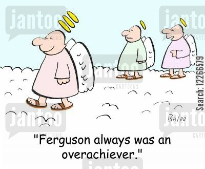 saintly cartoon humor: 'Ferguson always was an overachiever.'