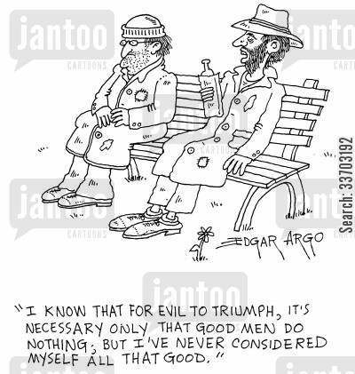 philosophical discussions cartoon humor: 'I know that for evil triumph, it's necessary only that good men do nothing; but I've never considered myself all that good.'