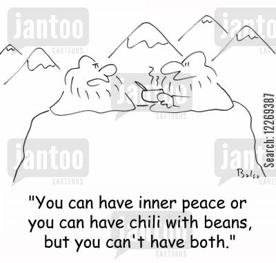 greedy cartoon humor: 'You can have inner peace or you can have chili with beans, but you can't have both.'