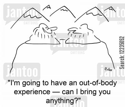 out of body cartoon humor: 'I'm going to have an out-of-body experience -- can I bring you anything?'