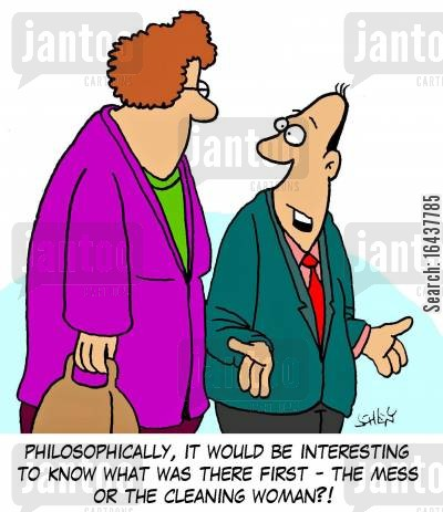 messiness cartoon humor: 'Philosophically, it would be interesting to know what was there first - the mess or the cleaning woman?!'