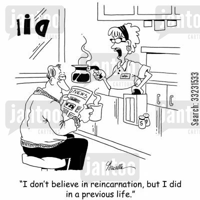 previous lives cartoon humor: 'I don't believe in reincarnation, but I did in a previous life.'