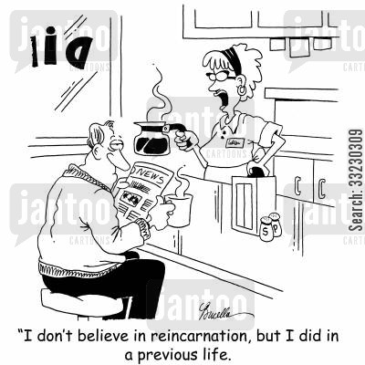 previous life cartoon humor: ' I don't believe in reincarnation, but I did in a previous life.'