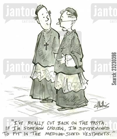 the vatican cartoon humor: 'I've really cut back on the pasta. If I'm somehow chosen, I'm determined to fit in the medium-sized vestments.'