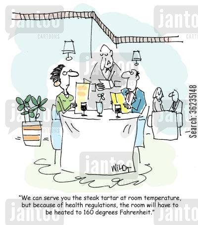 health rebulations cartoon humor: We can serve you the steak tartar at room temperature, but because of health regulations, the room will have to be heated to 160 degrees Fahrenheit.