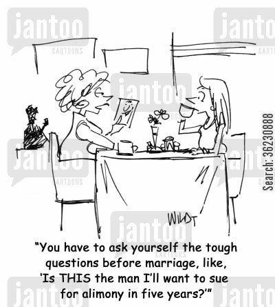 engagment cartoon humor: You have to ask yourself the tough questions before marriage, like, 'Is THIS the man I'll want to sue for alimony in five years?'