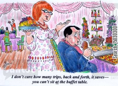 overeat cartoon humor: 'I don't care how many trips back and forth it saves--you can't sit at the buffet table.'