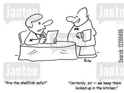 shellfish cartoon humor: 'Are the shellfish safe?'-'Certainly, sir- we keep them locked up in the kitchen.'