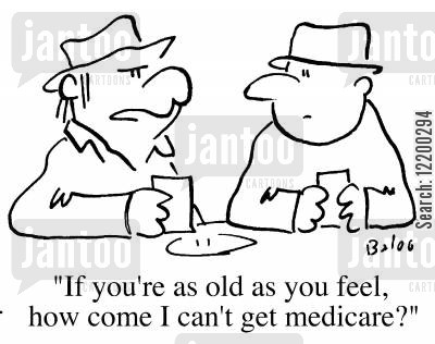 as young as you feel cartoon humor: If you're as old as you feel, how come I can't get Medicare