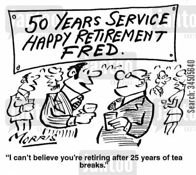 work hours cartoon humor: 50 Years Service, Happy Retrement Fred. - I can't believe you're retiring after twenty five years of tea breaks.