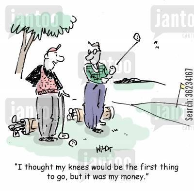 golf player cartoon humor: I thought my knees would go first, but it was my money.