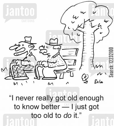knows better cartoon humor: 'I never really got old enough to know better — I just got too old to do it.'