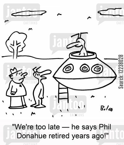 donahue cartoon humor: We're too late - he says Phil Donahue retired years ago!